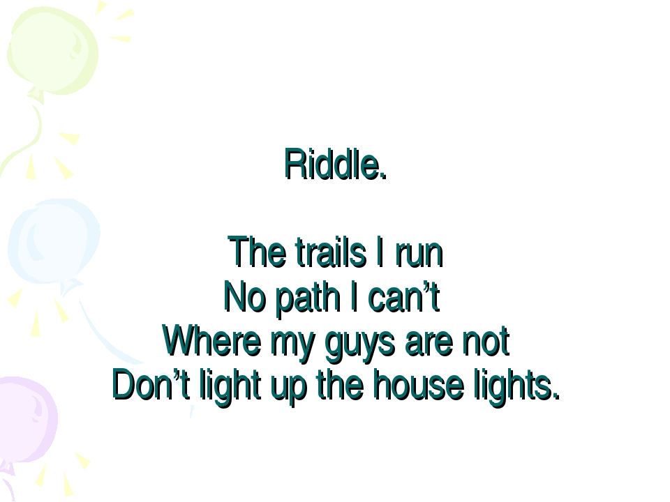 Riddle. The trails I run No path I can't Where my guys are not Don't light up...