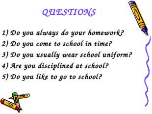 QUESTIONS 1) Do you always do your homework? 2) Do you come to school in time