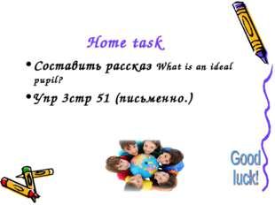 Home task Составить рассказ What is an ideal pupil? Упр 3стр 51 (письменно.)