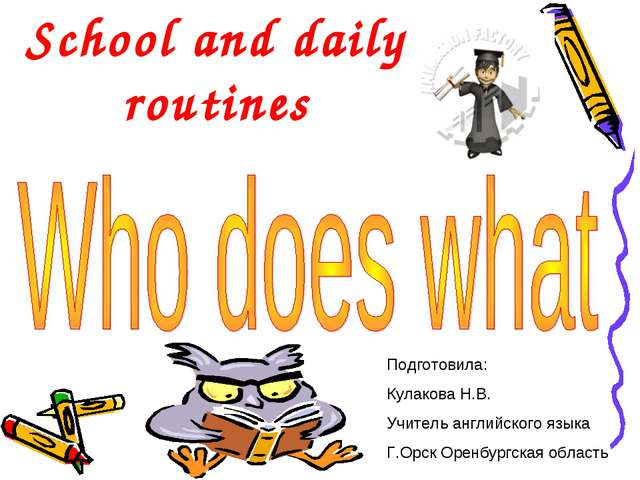 School and daily routines Подготовила: Кулакова Н.В. Учитель английского язык...