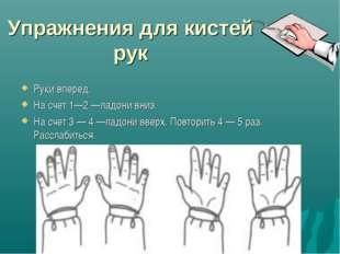 Упражнения для кистей рук Руки вперед. На счет 1—2 —ладони вниз. На счет 3 —