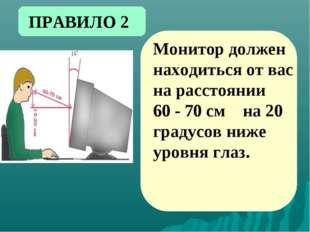 Монитор должен находиться от вас на расстоянии 60 - 70 см на 20 градусов ниже