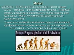 Вывод «ЗДОРОВЬЕ – НЕ ВСЕ,НО ВСЕ БЕЗ ЗДОРОВЬЯ –НИЧТО» говорил СОКРАТ. Здоровье