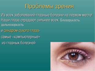 Проблемы зрения Из всех заболеваний-глазные болезни на первом месте! Наши гла