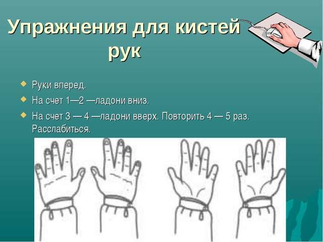 Упражнения для кистей рук Руки вперед. На счет 1—2 —ладони вниз. На счет 3 —...