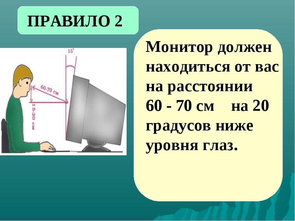 Монитор должен находиться от вас на расстоянии 60 - 70 см на 20 градусов ниже...