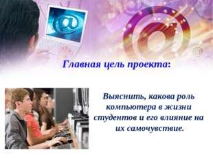 Главная цель проекта: Выяснить, какова роль компьютера в жизни студентов и е