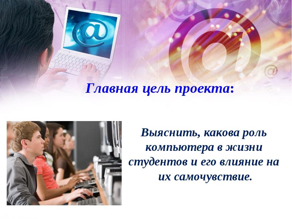 Главная цель проекта: Выяснить, какова роль компьютера в жизни студентов и е...