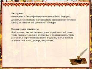 Цель урока: познакомить с биографией первопечатника Ивана Фёдорова; доказать
