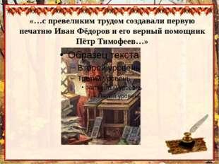 «…с превеликим трудом создавали первую печатню Иван Фёдоров и его верный помо