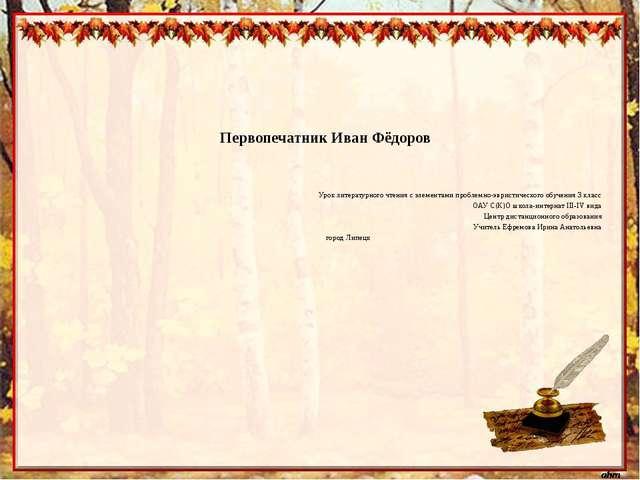 Первопечатник Иван Фёдоров Урок литературного чтения с элементами проблемно-э...