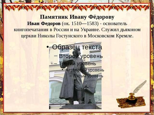 Памятник Ивану Фёдорову Иван Федоров (ок. 1510—1583) - основатель книгопечат...