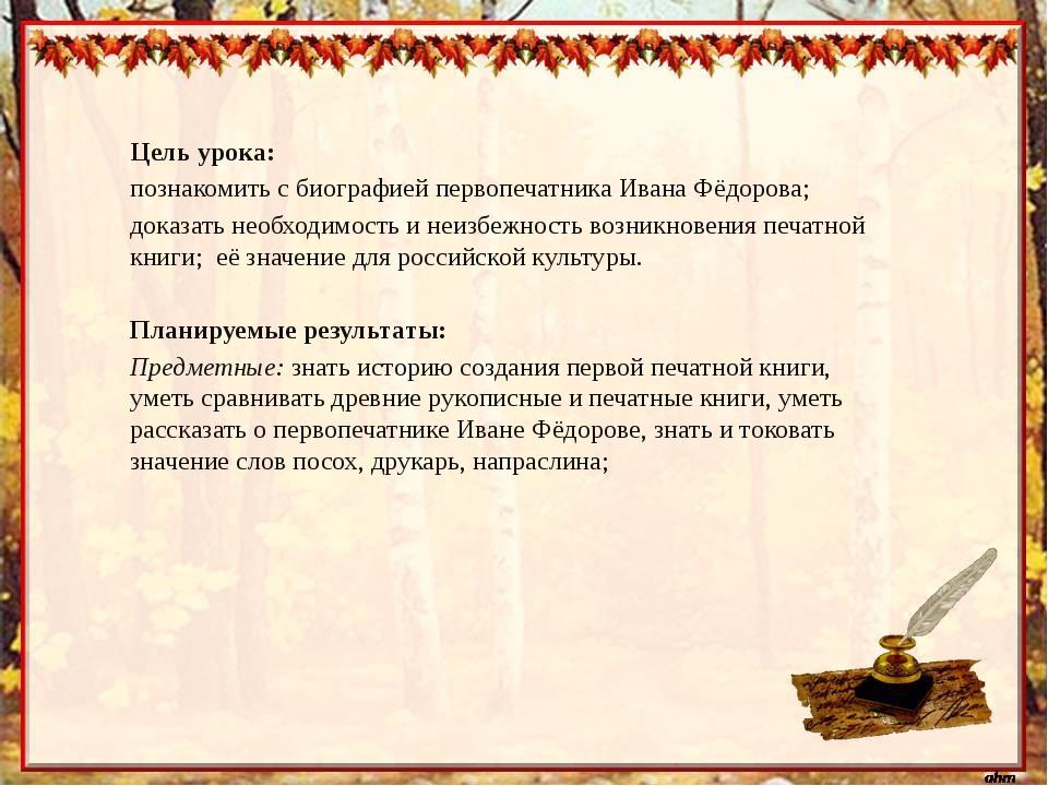 Цель урока: познакомить с биографией первопечатника Ивана Фёдорова; доказать...