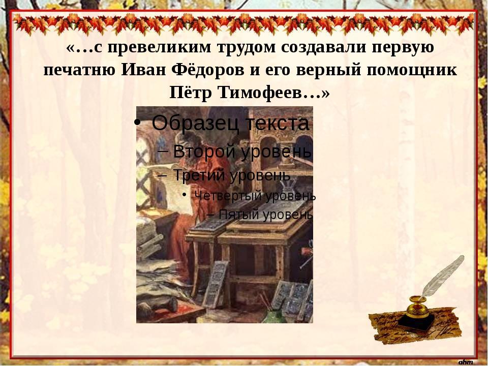 «…с превеликим трудом создавали первую печатню Иван Фёдоров и его верный помо...