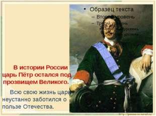В истории России царь Пётр остался под прозвищем Великого. Всю свою жизнь