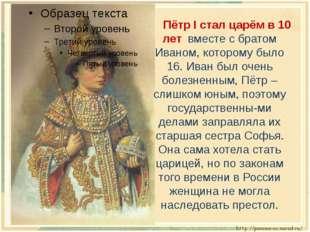 Пётр I стал царём в 10 лет вместе с братом Иваном, которому было 16. Иван б