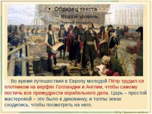 Во время путешествия в Европу молодой Пётр трудил-ся плотником на верфях Го