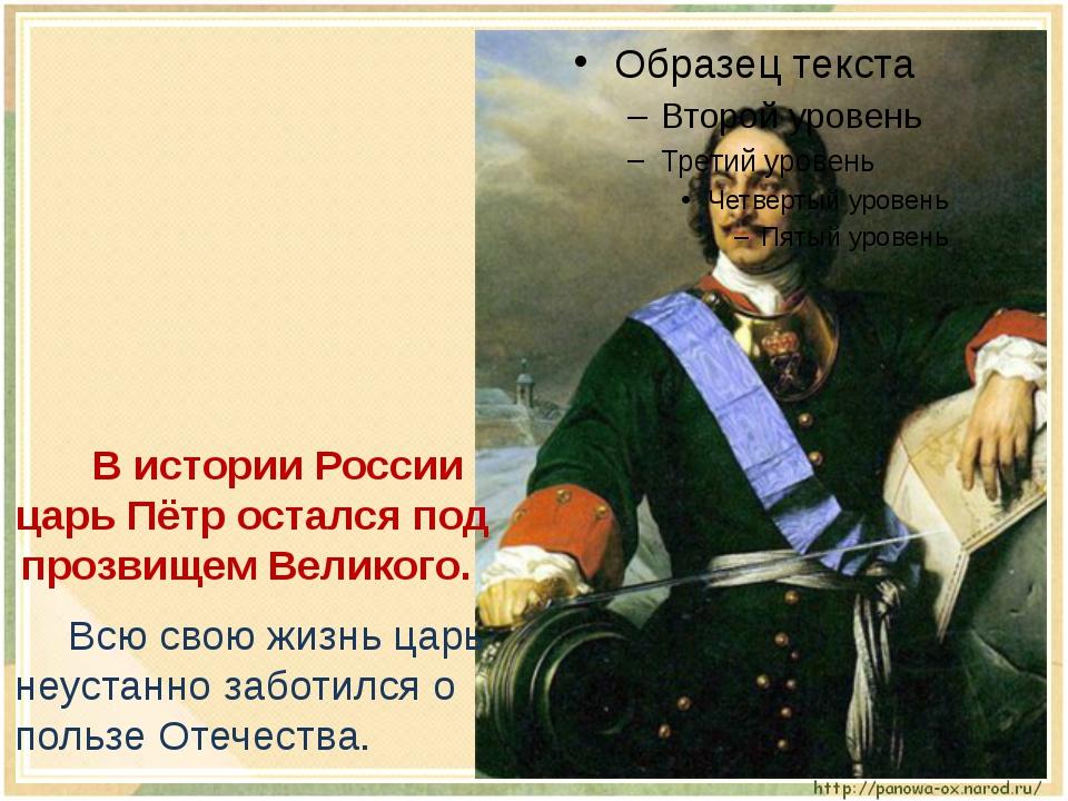 В истории России царь Пётр остался под прозвищем Великого. Всю свою жизнь...