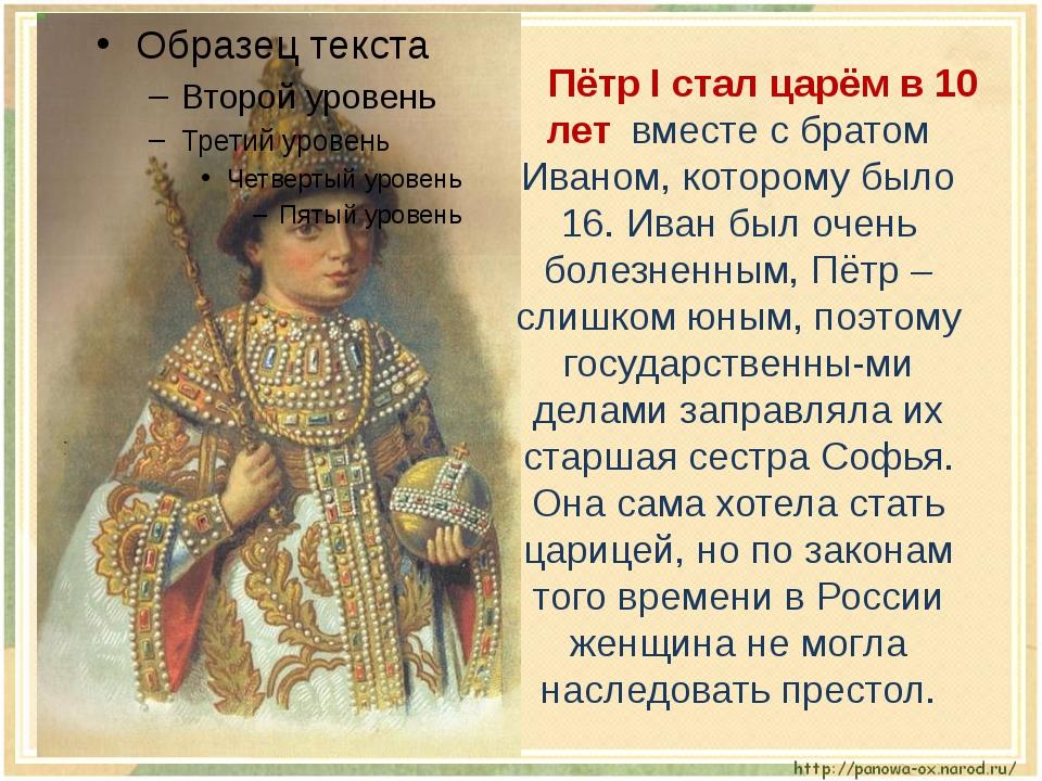 Пётр I стал царём в 10 лет вместе с братом Иваном, которому было 16. Иван б...