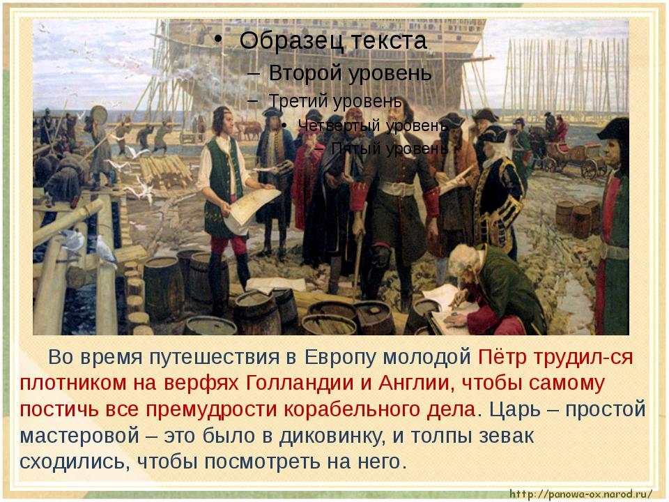 Во время путешествия в Европу молодой Пётр трудил-ся плотником на верфях Го...