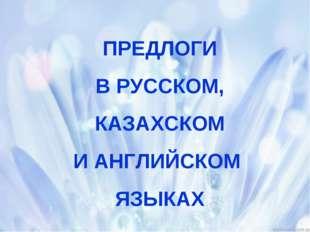 ПРЕДЛОГИ В РУССКОМ, КАЗАХСКОМ И АНГЛИЙСКОМ ЯЗЫКАХ