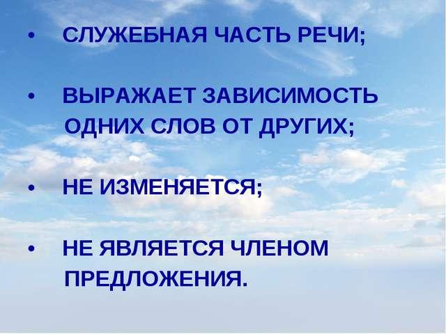 СЛУЖЕБНАЯ ЧАСТЬ РЕЧИ; ВЫРАЖАЕТ ЗАВИСИМОСТЬ ОДНИХ СЛОВ ОТ ДРУГИХ; НЕ ИЗМЕНЯЕТ...