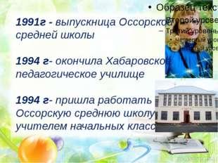 1991г - выпускница Оссорской средней школы 1994 г- окончила Хабаровское педа