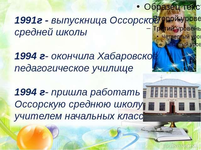 1991г - выпускница Оссорской средней школы 1994 г- окончила Хабаровское педа...