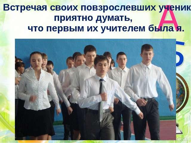 Встречая своих повзрослевших учеников, приятно думать, что первым их учителем...