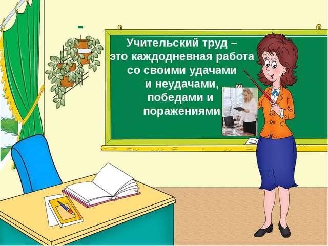 Учительский труд – это каждодневная работа со своими удачами и неудачами, поб...
