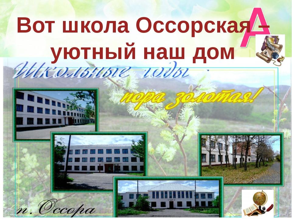 Вот школа Оссорская – уютный наш дом