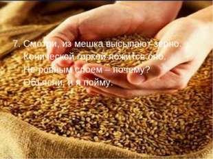 7. Смотри, из мешка высыпают зерно. Конической горкой ложится оно. Не ровным