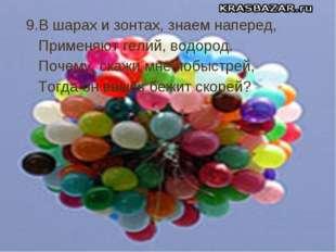9.В шарах и зонтах, знаем наперед, Применяют гелий, водород. Почему, скажи мн