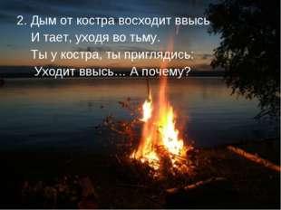 2. Дым от костра восходит ввысь И тает, уходя во тьму. Ты у костра, ты пригля