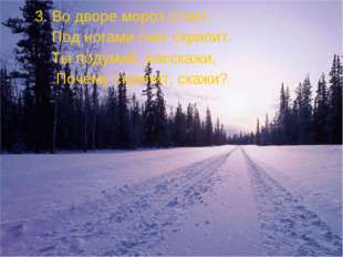 3. Во дворе мороз стоит, Под ногами снег скрипит. Ты подумай, расскажи, Поче