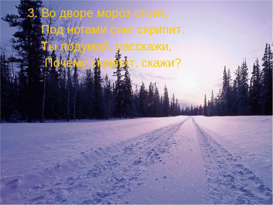 3. Во дворе мороз стоит, Под ногами снег скрипит. Ты подумай, расскажи, Поче...