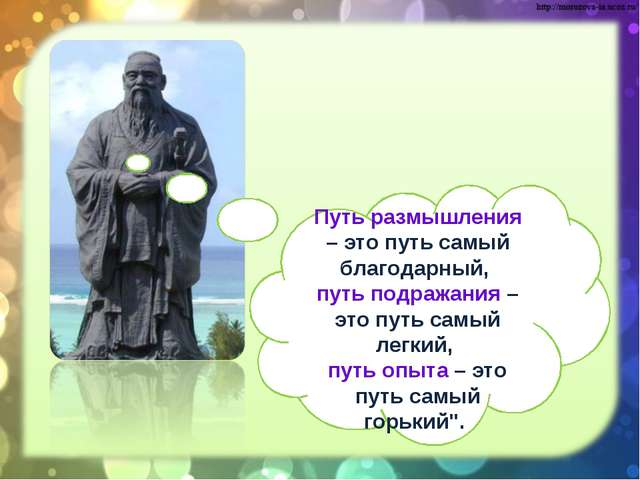 Путь размышления – это путь самый благодарный, путь подражания – это путь...