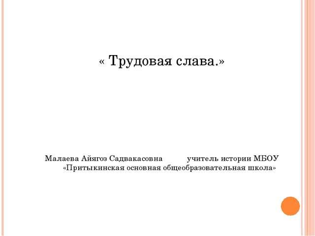 « Трудовая слава.»    Малаева Айягоз Садвакасовна учитель истории МБОУ...