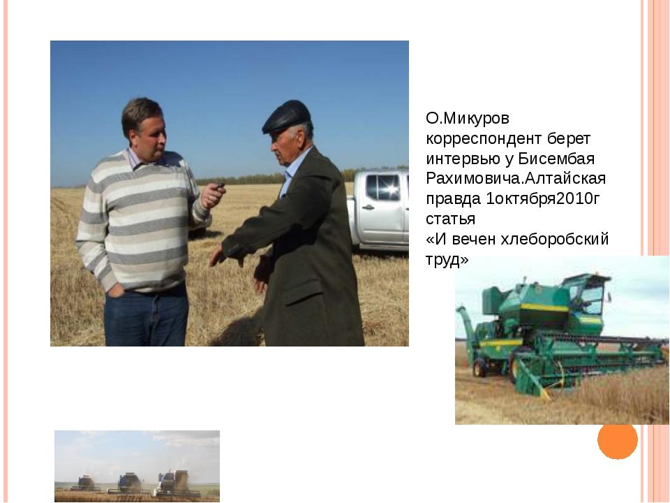 О.Микуров корреспондент берет интервью у Бисембая Рахимовича.Алтайская правда...