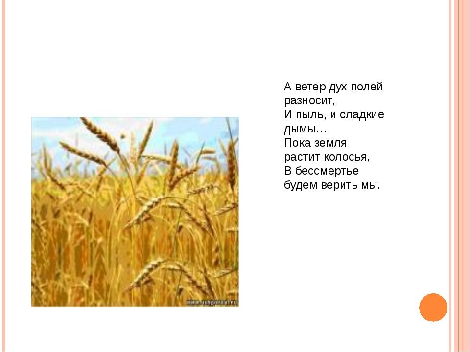 А ветер дух полей разносит, И пыль, и сладкие дымы… Пока земля растит колосья...
