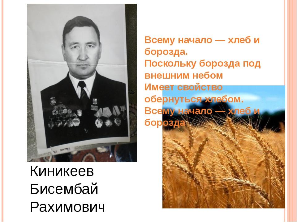 Киникеев Бисембай Рахимович Всему начало — хлеб и борозда. Поскольку борозда...