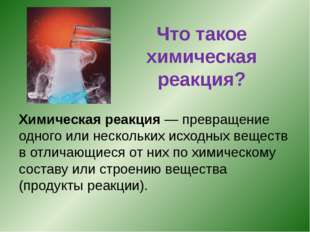 Что такое химическая реакция? Химическая реакция — превращение одного или нес