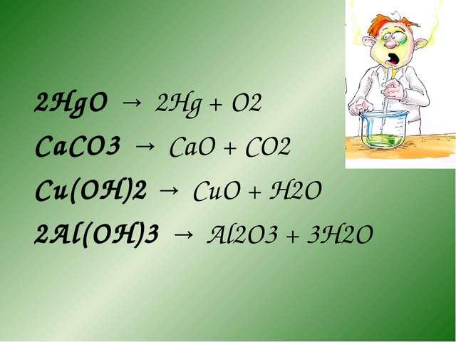 2HgO → 2Hg + O2 CaCO3 → CaO + CO2 Cu(OH)2 → CuO + H2O 2Al(OH)3 → Al2O3 + 3H2O