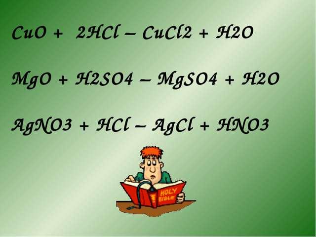 CuO + 2HCl – CuCl2 + H2O MgO + H2SO4 – MgSO4 + H2O AgNO3 + HCl – AgCl + HNO3