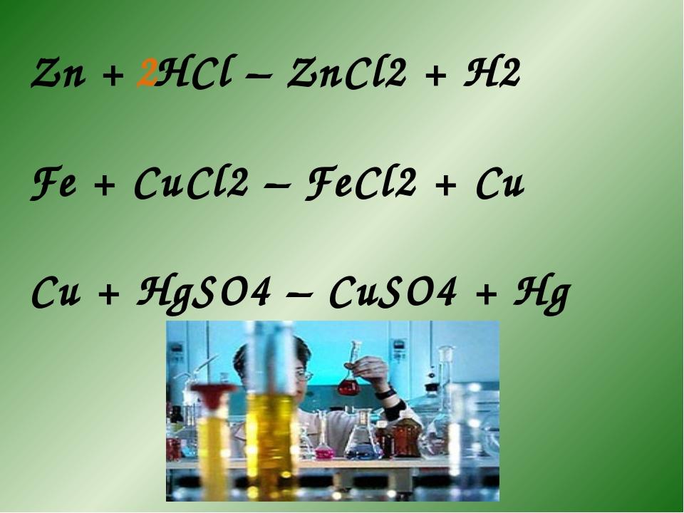 Zn + HCl – ZnCl2 + H2 Fe + CuCl2 – FeCl2 + Cu Cu + HgSO4 – CuSO4 + Hg 2