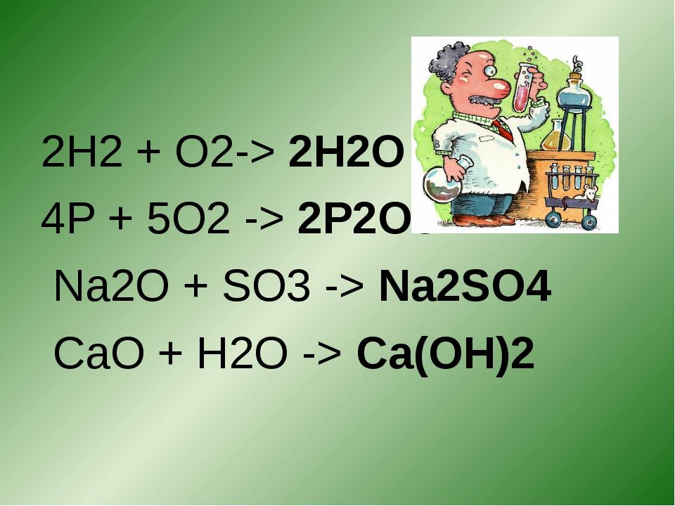 2H2 + O2-> 2H2O 4P + 5O2 -> 2P2O5 Na2O + SO3 -> Na2SO4 CaO + H2O -> Ca(OH)2