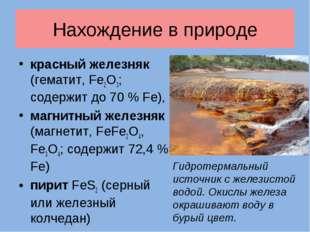 Нахождение в природе красный железняк (гематит, Fe2O3; содержит до 70 % Fe),