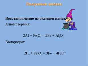 Восстановление из оксидов железа: Алюмотермия: 2Al + Fe2O3 = 2Fe + Al2O3 Водо