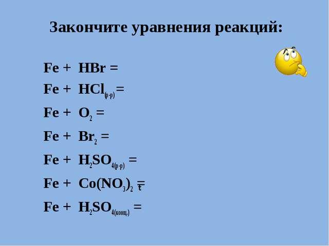 Закончите уравнения реакций: Fe + HBr = Fe + HCl(р-р) = Fe + O2 = Fe + Br2 =...