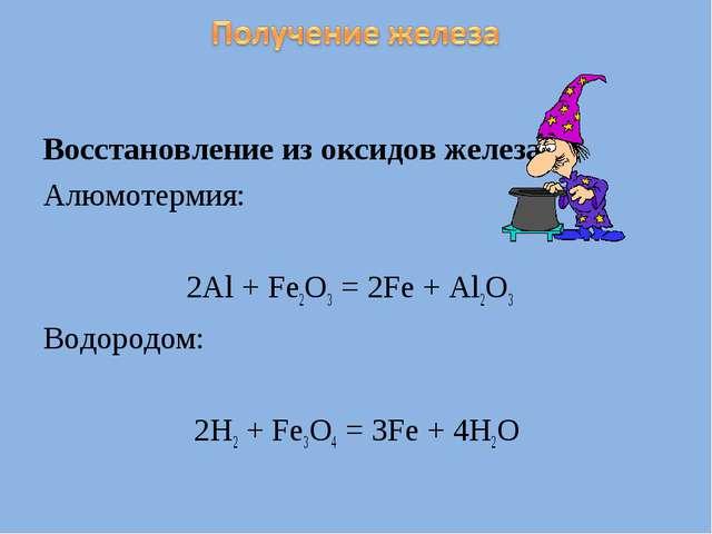 Восстановление из оксидов железа: Алюмотермия: 2Al + Fe2O3 = 2Fe + Al2O3 Водо...